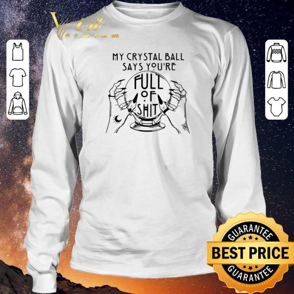 Nice My Crystal Ball Says You're Full Of Shit shirt sweater