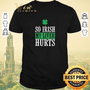Nice Saint Patrick's Day So Irish My Liver Hurts shirt sweater