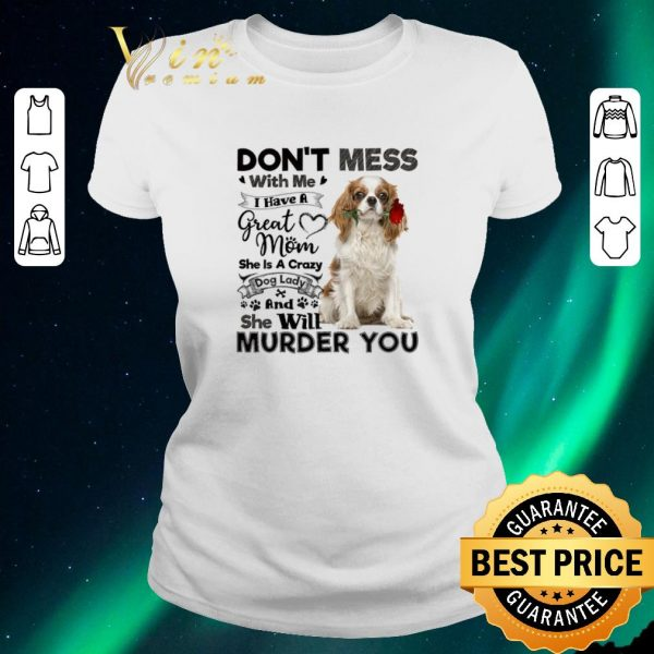 Official Cavalier King Charles Spaniel don't mess with me i have a great shirt sweater