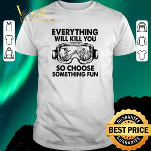 Official Skiing glasses everything will kill you so choose something fun shirt sweater