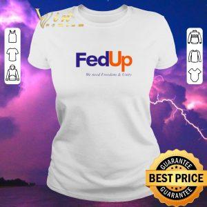 Original FedUP We Need Freedom And Unity shirt sweater 1