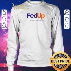 Original FedUP We Need Freedom And Unity shirt sweater 2