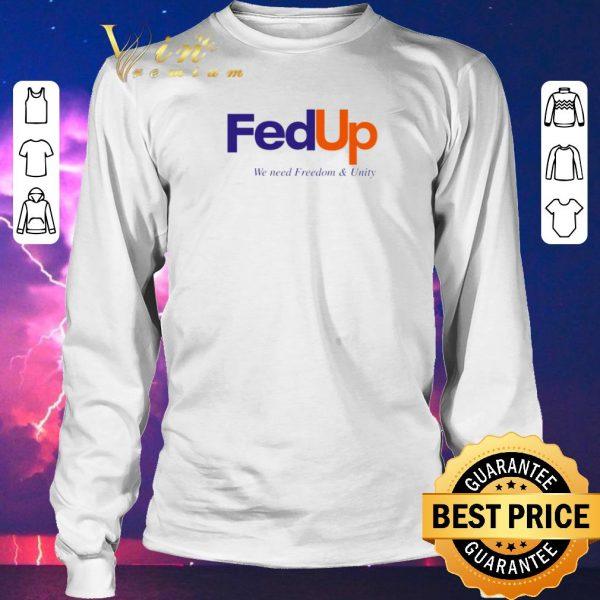 Original FedUP We Need Freedom And Unity shirt sweater