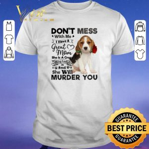 Premium Beagle dog don't mess with me i have a great mom crazy dog lady shirt sweater