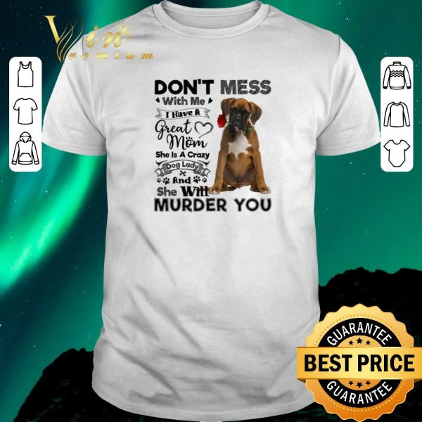 Pretty Boxer dog don't mess with me i have a great mom a crazy dog lady shirt sweater