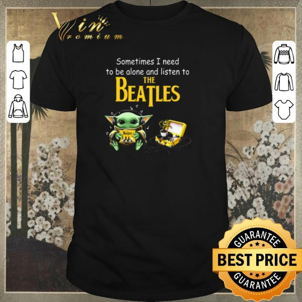 Top Baby Yoda sometime I need to be alone and listen to The Beatles shirt sweater