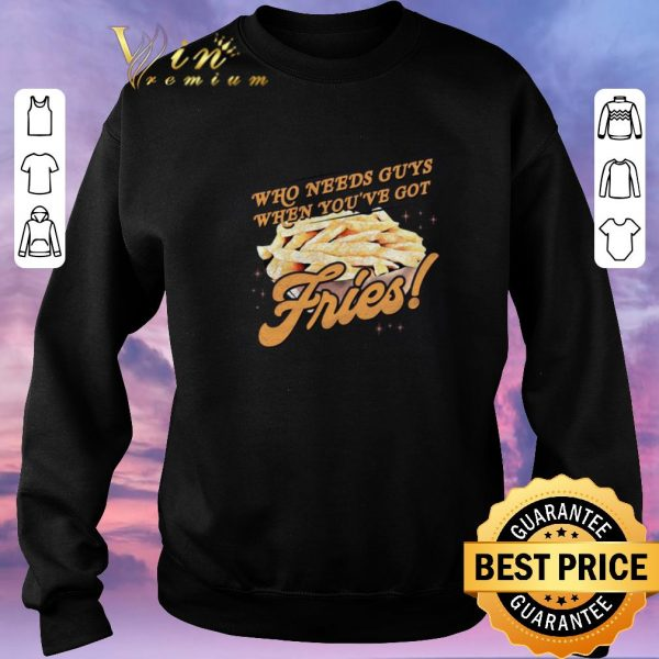 Top Who needs guys when you've got fries shirt sweater