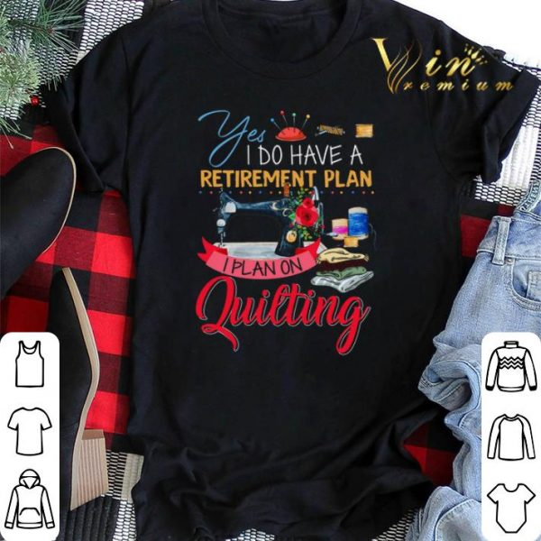 Yes i do have a retirement plan i plan on quilting machine shirt sweater
