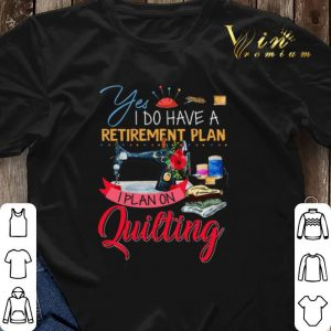Yes i do have a retirement plan i plan on quilting machine shirt sweater 2