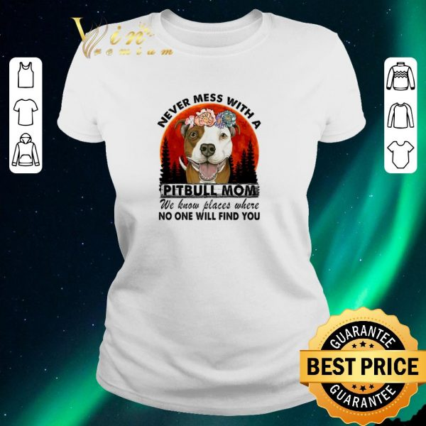 Funny Never mess with a Pitbull mom we know places where no one will find you shirt sweater
