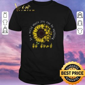 Hot ASL sunflower in a world where you can be anything shirt sweater