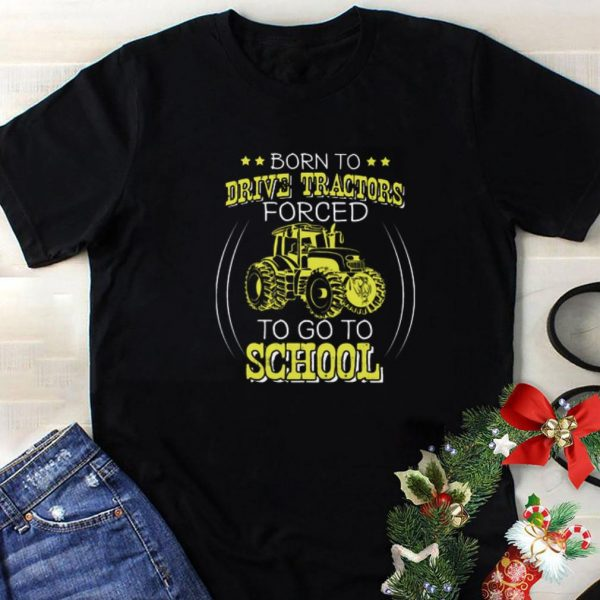 Hot Born to drive tractors forced to go to school shirt