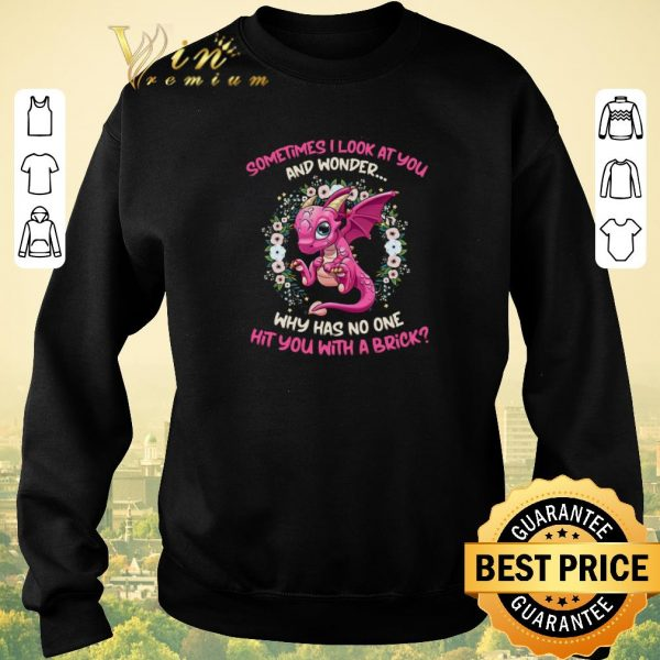 Hot Dragon sometimes i look at you and wonder why has no one hit you shirt