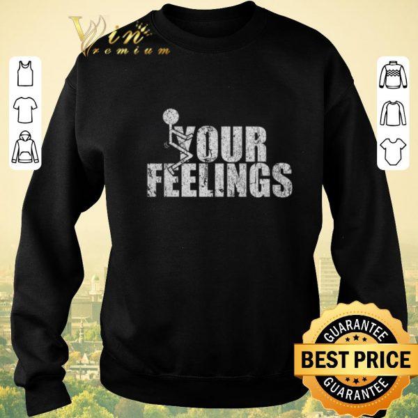 Hot Fuck your feelings shirt sweater