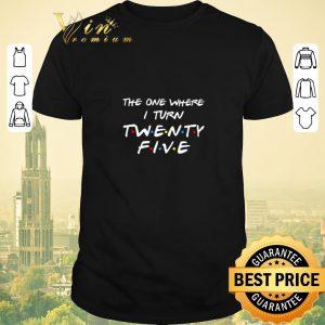 Nice The one where I turn Twenty-five Friends shirt sweater