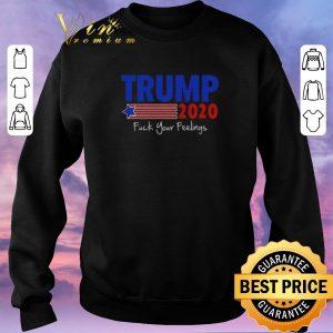 Nice Trump 2020 Fuck Your Feelings shirt sweater 2