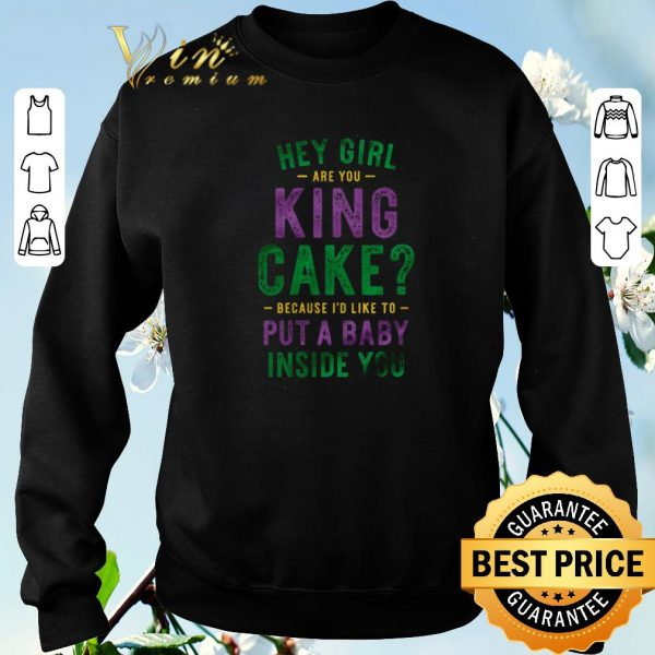 Premium Hey girl are you king cake because i'd like to put a baby inside you shirt sweater