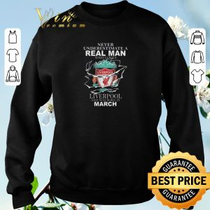 Pretty Never underestimate real man who loves Liverpool born in march shirt sweater 2