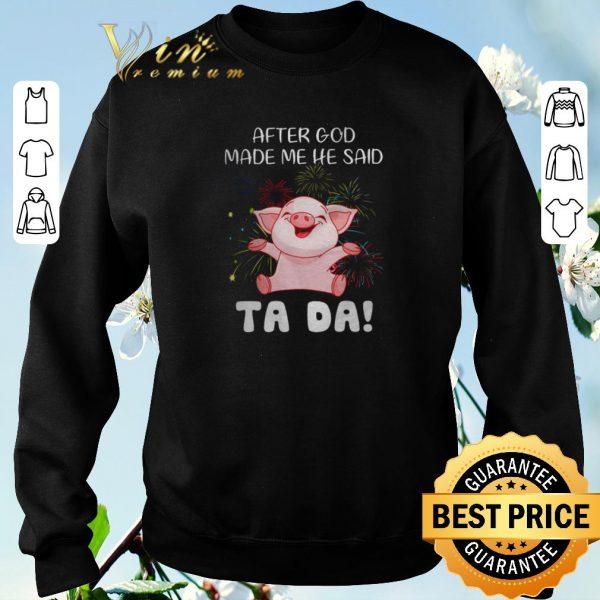 Top Pig after god made me he said ta da shirt sweater