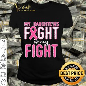Breast Cancer Awareness My Daughters Fight Is My Fight shirt
