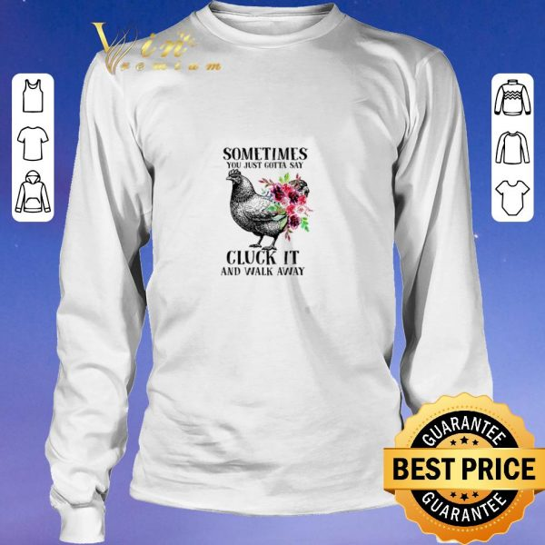 Funny Chicken sometimes you just gotta say cluck it and walk away shirt sweater