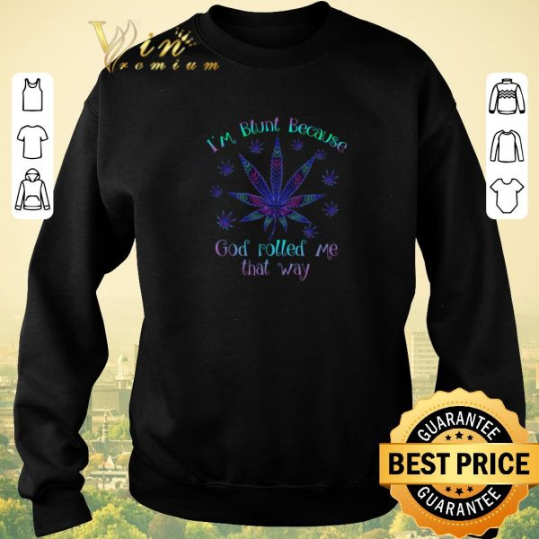 Hot I'm blunt because god rolled me that way shirt sweater