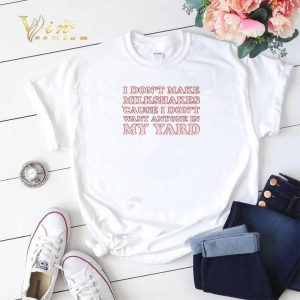 I Don't Make Milkshakes Cause I Don't Want Anyone In My Yard shirt sweater