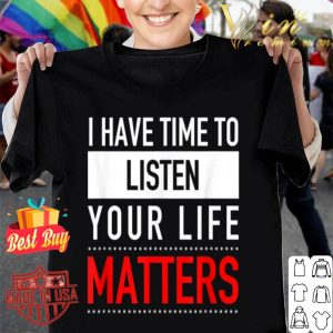 I Have Time To Listen Your Life Matters - Suicide Prevention shirt
