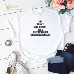 I can't stay at home I'm a First Responder we fight when others can't anymore shirt sweater 1