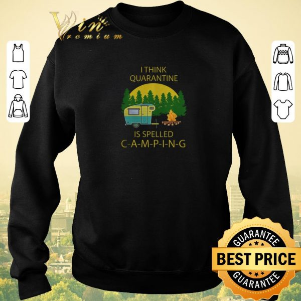 Nice I think quarantine is spelled camping covid-19 shirt sweater