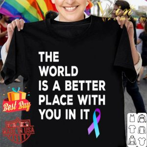 World Is A Better Place With You Suicide Prevention shirt