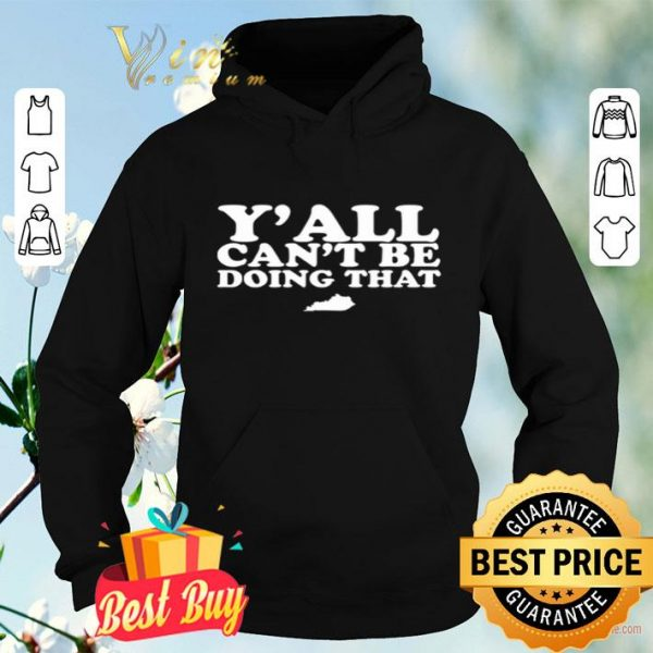 Kentucky Y'all can't be doing that shirt