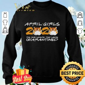 April Girls Quarantine Birthday 2020 The one where im Quarantined Tigers shirt