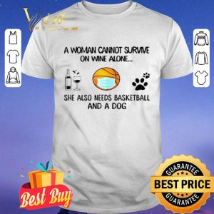 A Woman Cannot Survive On Wine Alone She Also Needs Basketball And A Dog shirt