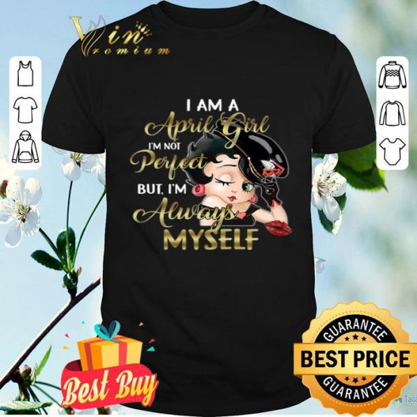 Betty Boop I Am A April Girl I'm Not Perfect But I'm Always Myself shirt