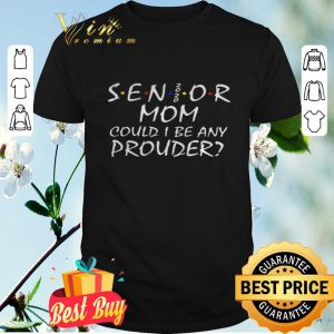 Senior mom could I be any prouder shirt
