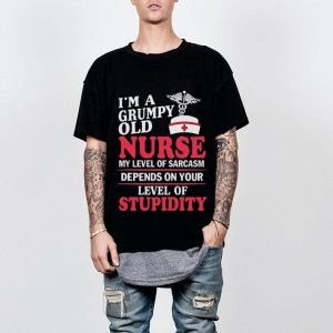 I'm a grumpy old nurse my level of sarcasm depends on stupidity shirt