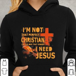 I'm not that perfect Christian i'm the one that knows i need Jesus shirt 2