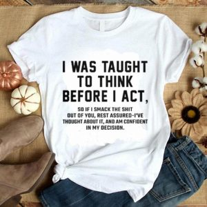 I was taught to think before i act so if i smack the shit out of you shirt