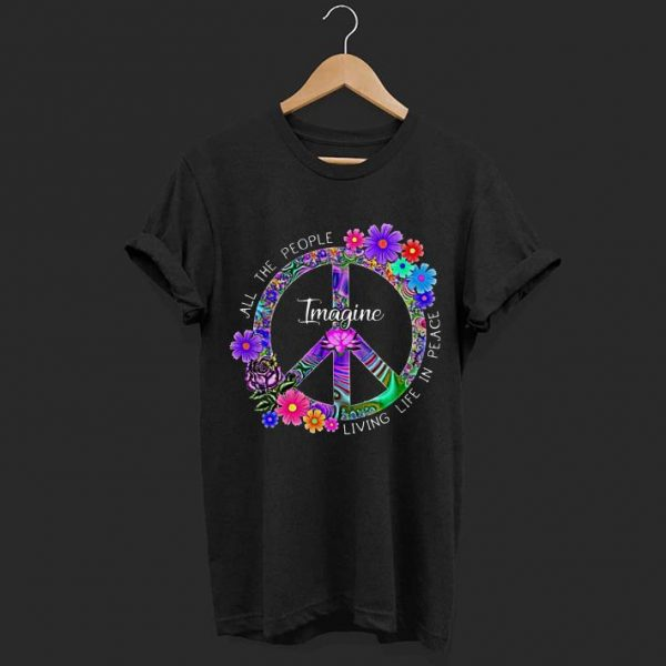 Imagine Flower Hippie Peace all the people living life in place shirt