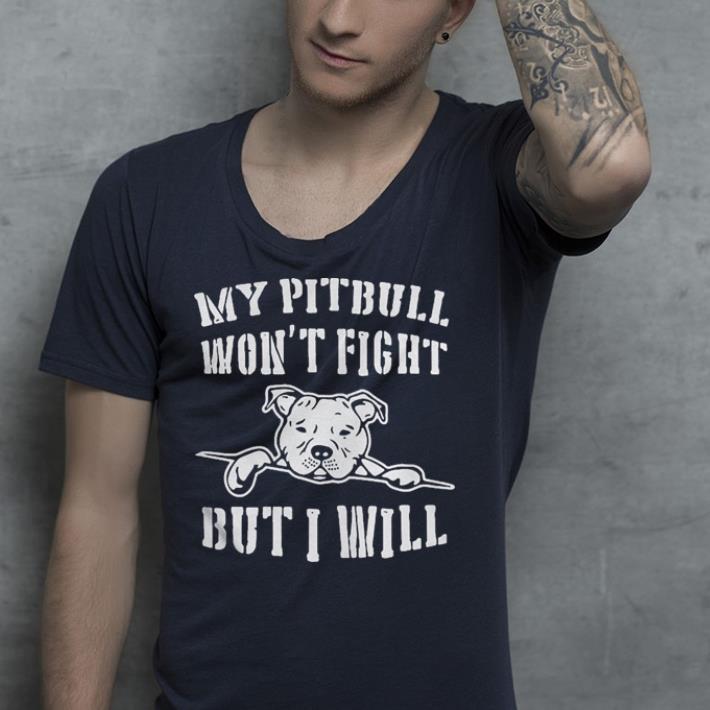 My Pitbull won t fight but I will shirt 4 - My Pitbull won't fight but I will shirt