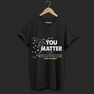 Physics you matter then you energy shirt