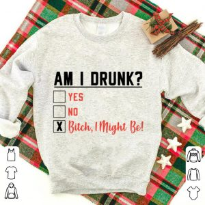 Am I drunk yes, no, bitch I might be shirt