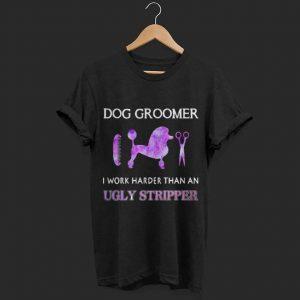 Dog Groomer I work harder than an ugly stripper shirt