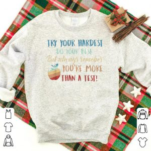 Try Your Hardest Remember You're More Than A Test shirt