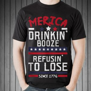 America Drinking Booze & Refusing To Lose Since 1776 shirt 1