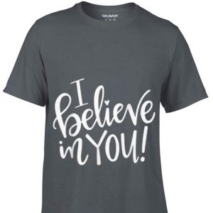 I Believe In You Teacher shirt