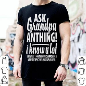 Ask Grandpa Anthing I Know A Lot Fathers Day shirt