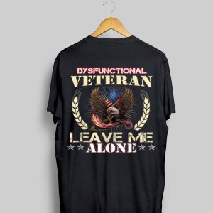 Dysfunctional Veteran Leave Me Alone T Vetran shirt