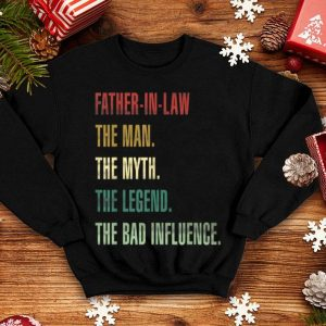 Father in law The Man The Myth The Legend The Bad Influence shirt